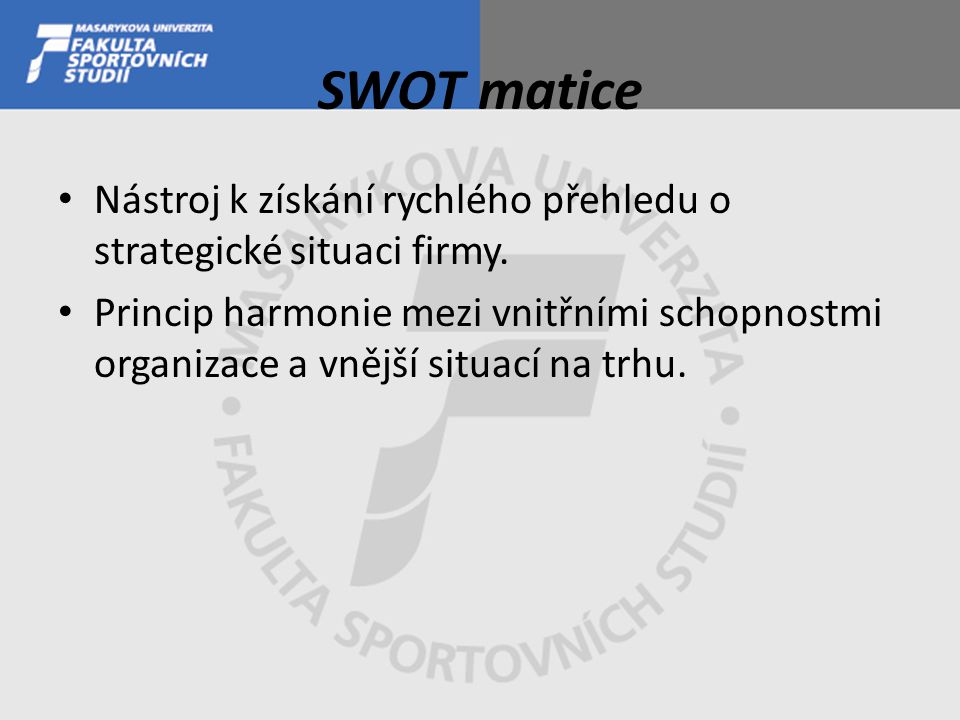 SWOT matice Nástroj k získání rychlého přehledu o strategické situaci firmy. Princip harmonie mezi vnitřními schopnostmi organizace a vnější situací n