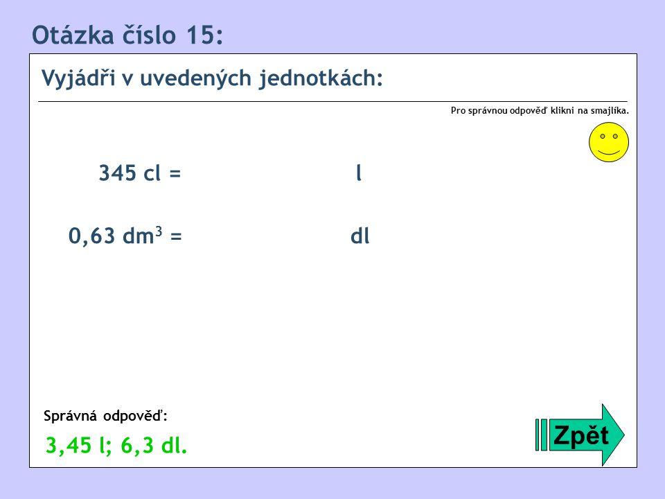 Otázka číslo 15: Vyjádři v uvedených jednotkách: Zpět Správná odpověď: Pro správnou odpověď klikni na smajlíka.