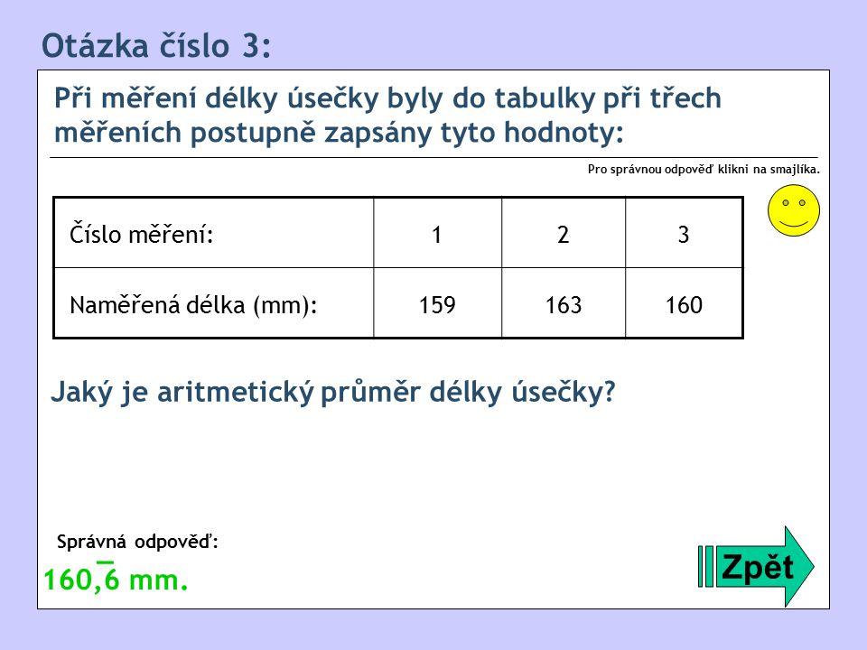 Otázka číslo 3: Při měření délky úsečky byly do tabulky při třech měřeních postupně zapsány tyto hodnoty: Zpět Správná odpověď: Pro správnou odpověď klikni na smajlíka.