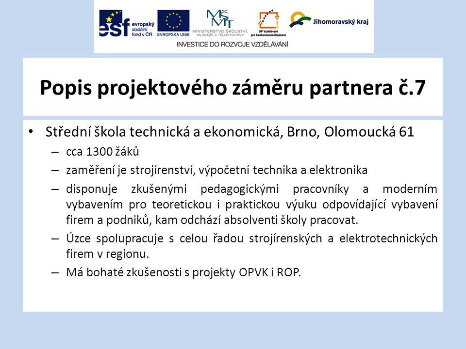 Popis projektového záměru partnera č.7 Střední škola technická a ekonomická, Brno, Olomoucká 61 – cca 1300 žáků – zaměření je strojírenství, výpočetní technika a elektronika – disponuje zkušenými pedagogickými pracovníky a moderním vybavením pro teoretickou i praktickou výuku odpovídající vybavení firem a podniků, kam odchází absolventi školy pracovat.