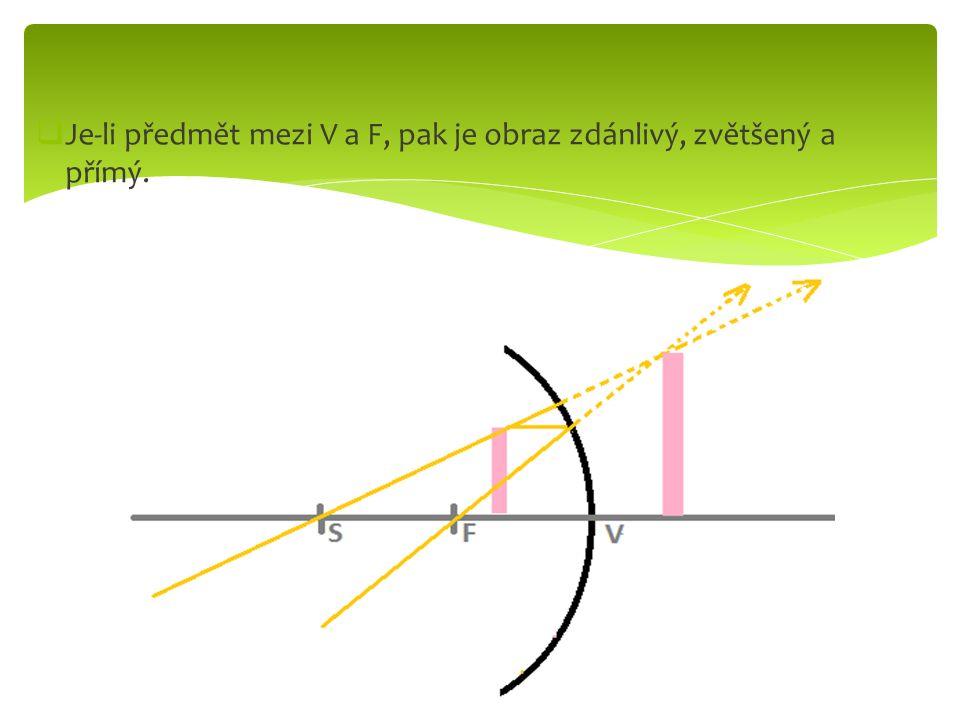  Je-li předmět mezi V a F, pak je obraz zdánlivý, zvětšený a přímý.