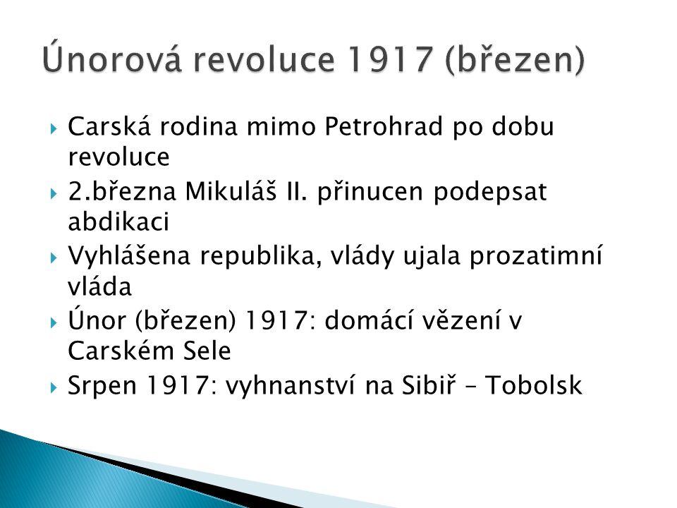  Carská rodina mimo Petrohrad po dobu revoluce  2.března Mikuláš II. přinucen podepsat abdikaci  Vyhlášena republika, vlády ujala prozatimní vláda