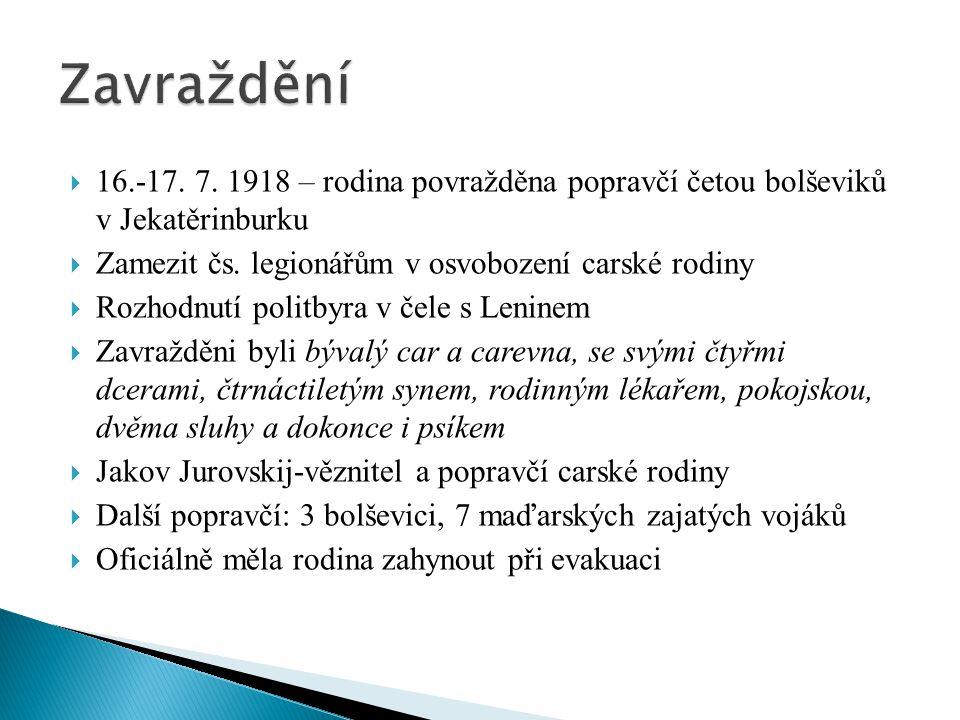  16.-17. 7. 1918 – rodina povražděna popravčí četou bolševiků v Jekatěrinburku  Zamezit čs. legionářům v osvobození carské rodiny  Rozhodnutí polit