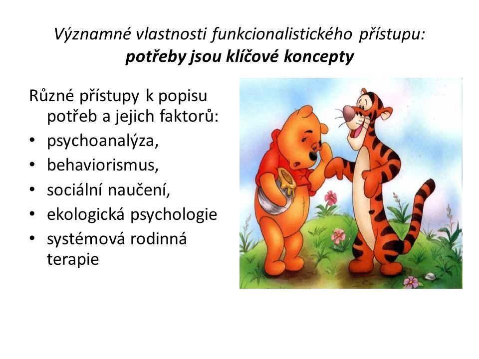 Významné vlastnosti funkcionalistického přístupu: potřeby jsou klíčové koncepty Různé přístupy k popisu potřeb a jejich faktorů: psychoanalýza, behavi