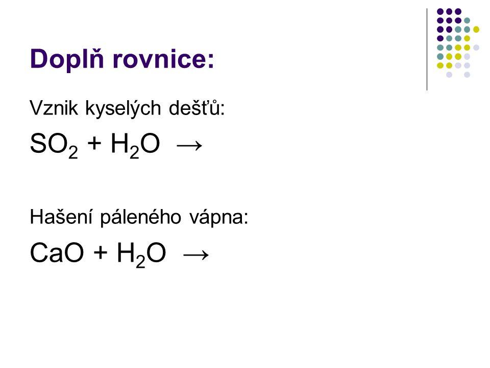 Doplň rovnice: Vznik kyselých dešťů: SO 2 + H 2 O → Hašení páleného vápna: CaO + H 2 O →