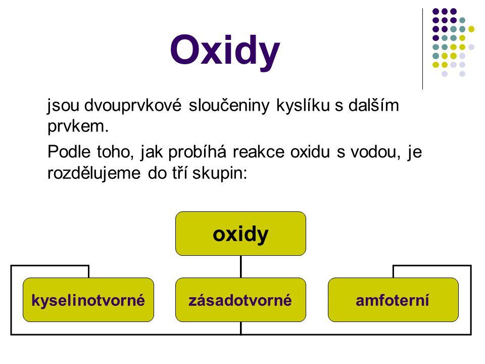 Oxidy jsou dvouprvkové sloučeniny kyslíku s dalším prvkem. Podle toho, jak probíhá reakce oxidu s vodou, je rozdělujeme do tří skupin: oxidy kyselinot