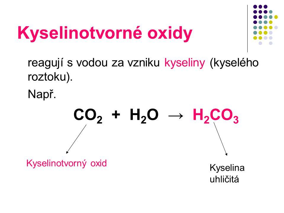 Kyselinotvorné oxidy reagují s vodou za vzniku kyseliny (kyselého roztoku). Např. CO 2 + H 2 O → H 2 CO 3 Kyselina uhličitá Kyselinotvorný oxid