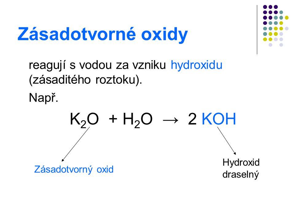 Zásadotvorné oxidy reagují s vodou za vzniku hydroxidu (zásaditého roztoku). Např. K 2 O + H 2 O → 2 KOH Hydroxid draselný Zásadotvorný oxid