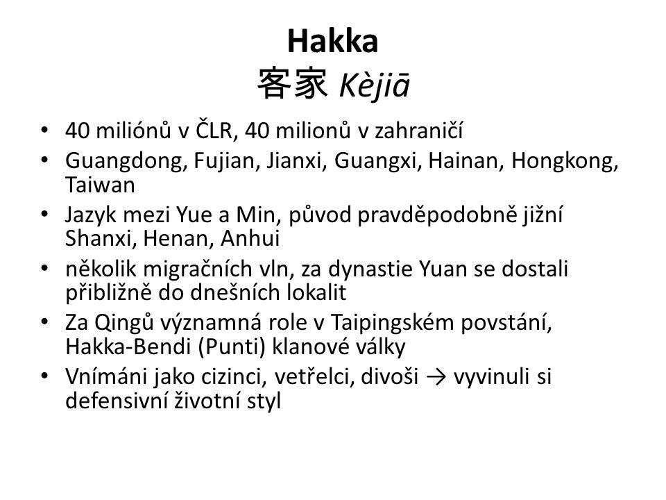 Hakka 客家 Kèjiā 40 miliónů v ČLR, 40 milionů v zahraničí Guangdong, Fujian, Jianxi, Guangxi, Hainan, Hongkong, Taiwan Jazyk mezi Yue a Min, původ pravděpodobně jižní Shanxi, Henan, Anhui několik migračních vln, za dynastie Yuan se dostali přibližně do dnešních lokalit Za Qingů významná role v Taipingském povstání, Hakka-Bendi (Punti) klanové války Vnímáni jako cizinci, vetřelci, divoši → vyvinuli si defensivní životní styl