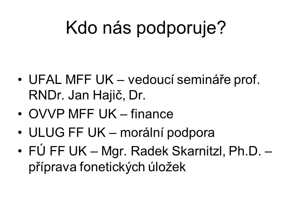 Kdo nás podporuje? UFAL MFF UK – vedoucí semináře prof. RNDr. Jan Hajič, Dr. OVVP MFF UK – finance ULUG FF UK – morální podpora FÚ FF UK – Mgr. Radek