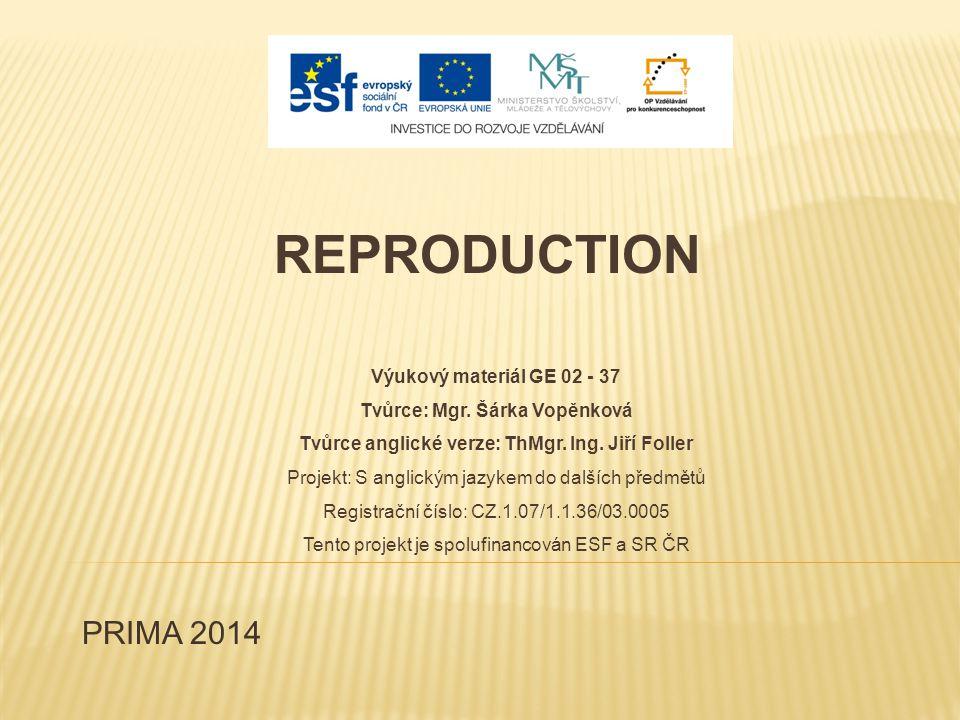 PRIMA 2014 REPRODUCTION Výukový materiál GE 02 - 37 Tvůrce: Mgr. Šárka Vopěnková Tvůrce anglické verze: ThMgr. Ing. Jiří Foller Projekt: S anglickým j