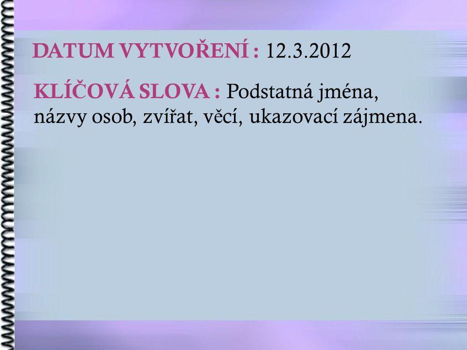 DATUM VYTVO Ř ENÍ : 12.3.2012 KLÍ Č OVÁ SLOVA : Podstatná jména, názvy osob, zví ř at, v ě cí, ukazovací zájmena.