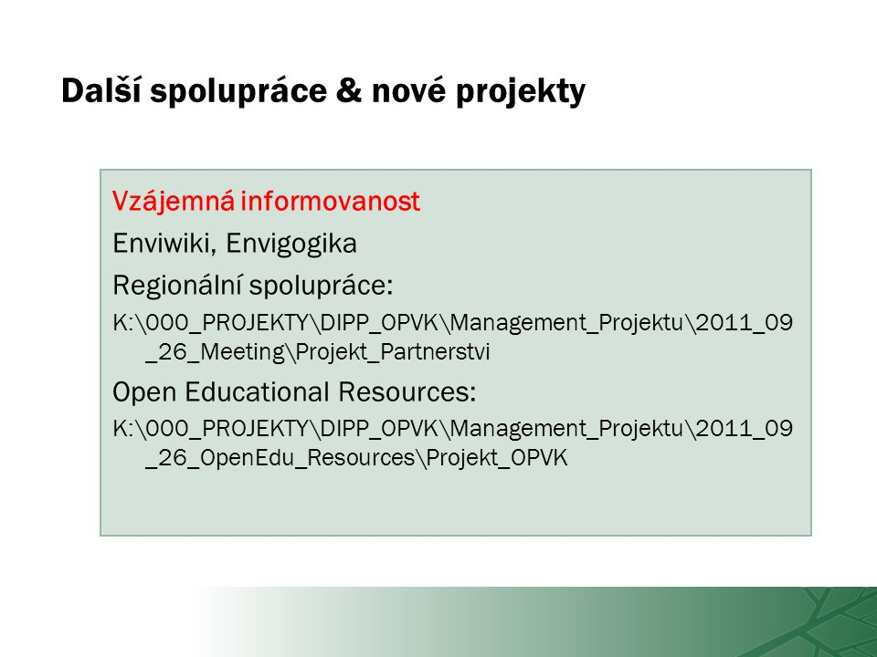 Další spolupráce & nové projekty Vzájemná informovanost Enviwiki, Envigogika Regionální spolupráce: K:\000_PROJEKTY\DIPP_OPVK\Management_Projektu\2011_09 _26_Meeting\Projekt_Partnerstvi Open Educational Resources: K:\000_PROJEKTY\DIPP_OPVK\Management_Projektu\2011_09 _26_OpenEdu_Resources\Projekt_OPVK