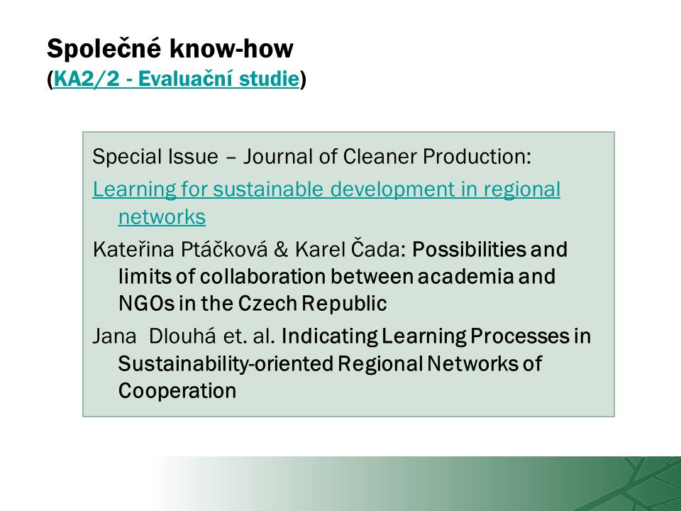 Společné know-how (KA2/2 - Evaluační studie)KA2/2 - Evaluační studie Special Issue – Journal of Cleaner Production: Learning for sustainable development in regional networks Kateřina Ptáčková & Karel Čada: Possibilities and limits of collaboration between academia and NGOs in the Czech Republic Jana Dlouhá et.