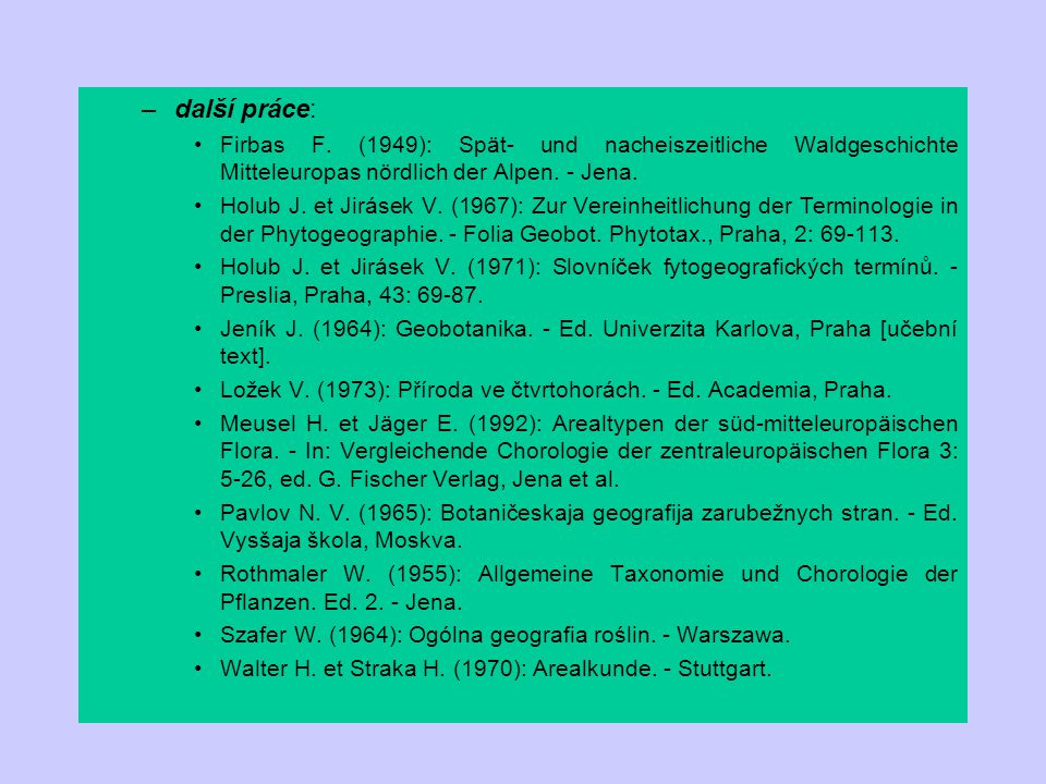 –další práce: Firbas F. (1949): Spät- und nacheiszeitliche Waldgeschichte Mitteleuropas nördlich der Alpen. - Jena. Holub J. et Jirásek V. (1967): Zur