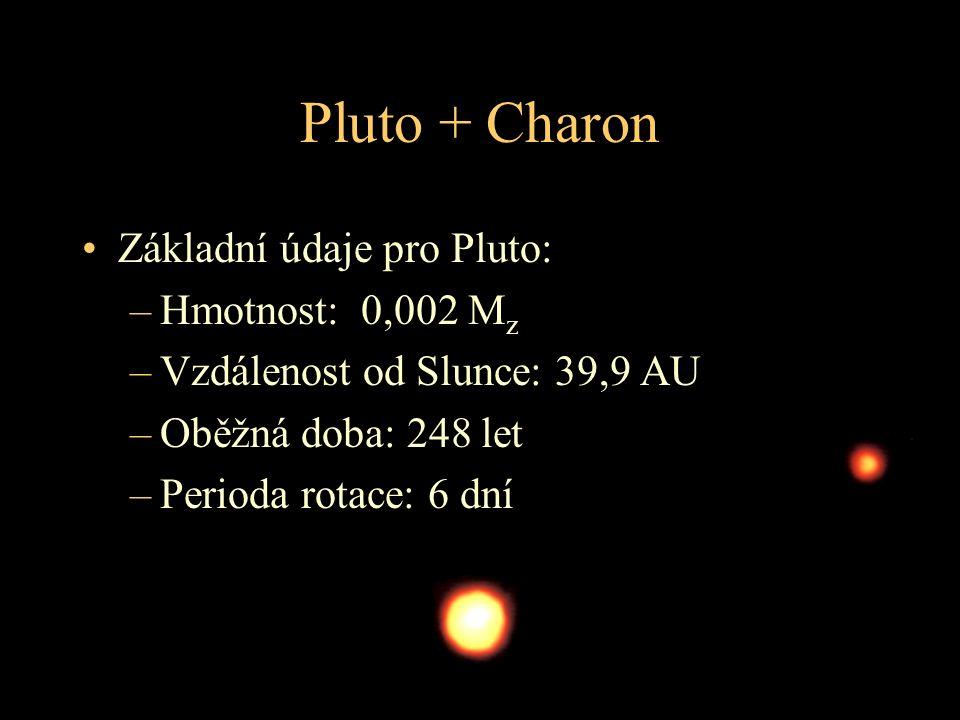Pluto + Charon Základní údaje pro Pluto: –Hmotnost: 0,002 M z –Vzdálenost od Slunce: 39,9 AU –Oběžná doba: 248 let –Perioda rotace: 6 dní