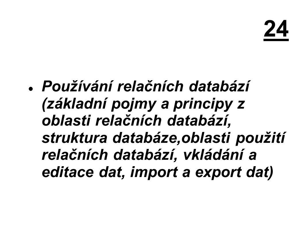 24 Používání relačních databází (základní pojmy a principy z oblasti relačních databází, struktura databáze,oblasti použití relačních databází, vkládání a editace dat, import a export dat)