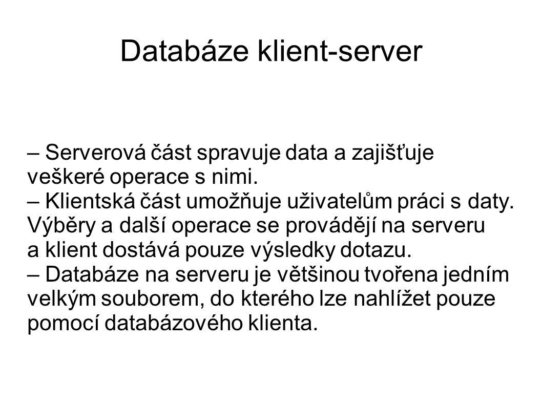 Databáze klient-server – Serverová část spravuje data a zajišťuje veškeré operace s nimi. – Klientská část umožňuje uživatelům práci s daty. Výběry a