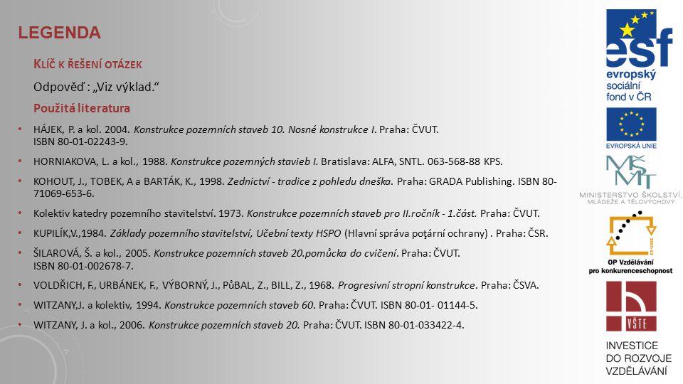 LEGENDA S TUDIJNÍ MATERIÁLY Základní literatura: HÁJEK, P. a kol. 2004. Konstrukce pozemních staveb 10. Nosné konstrukce I. Praha: ČVUT, str. 266-269.