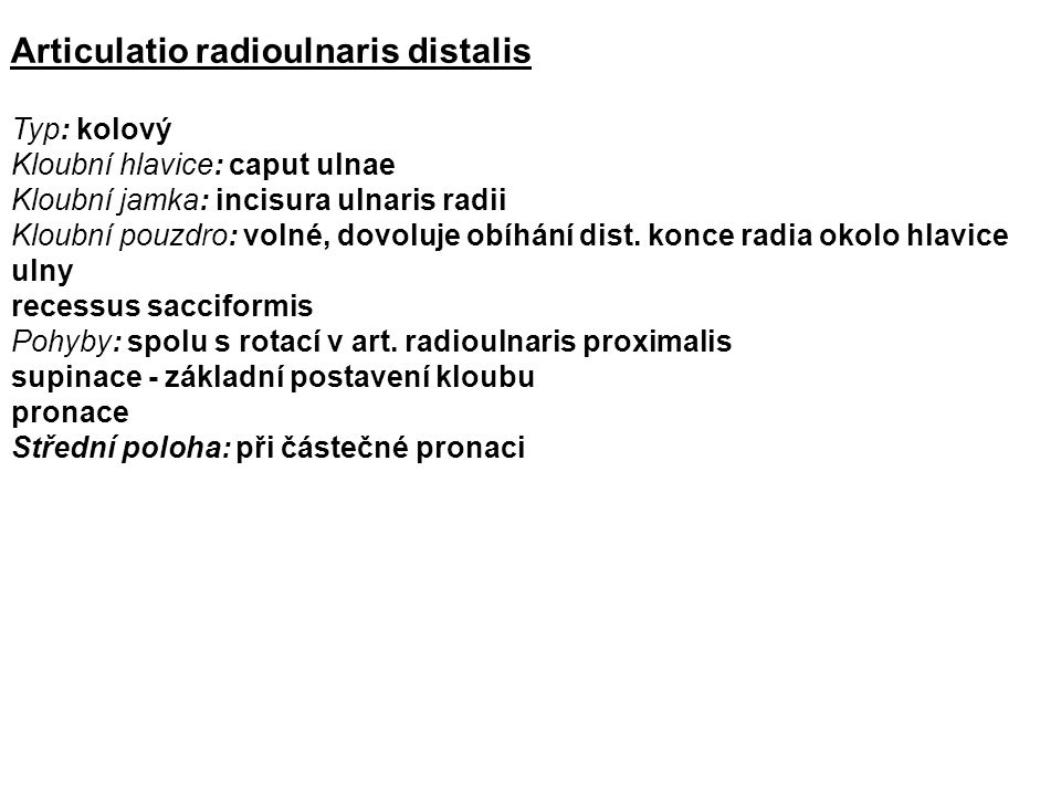 Articulatio radioulnaris distalis Typ: kolový Kloubní hlavice: caput ulnae Kloubní jamka: incisura ulnaris radii Kloubní pouzdro: volné, dovoluje obíhání dist.