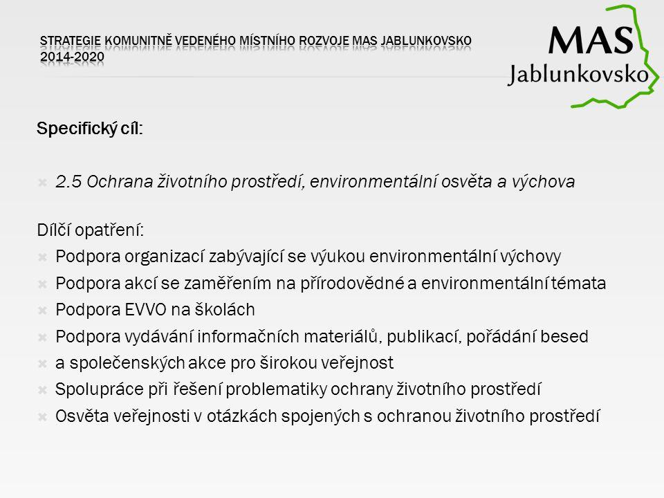 Specifický cíl:  2.5 Ochrana životního prostředí, environmentální osvěta a výchova Dílčí opatření:  Podpora organizací zabývající se výukou environmentální výchovy  Podpora akcí se zaměřením na přírodovědné a environmentální témata  Podpora EVVO na školách  Podpora vydávání informačních materiálů, publikací, pořádání besed  a společenských akce pro širokou veřejnost  Spolupráce při řešení problematiky ochrany životního prostředí  Osvěta veřejnosti v otázkách spojených s ochranou životního prostředí