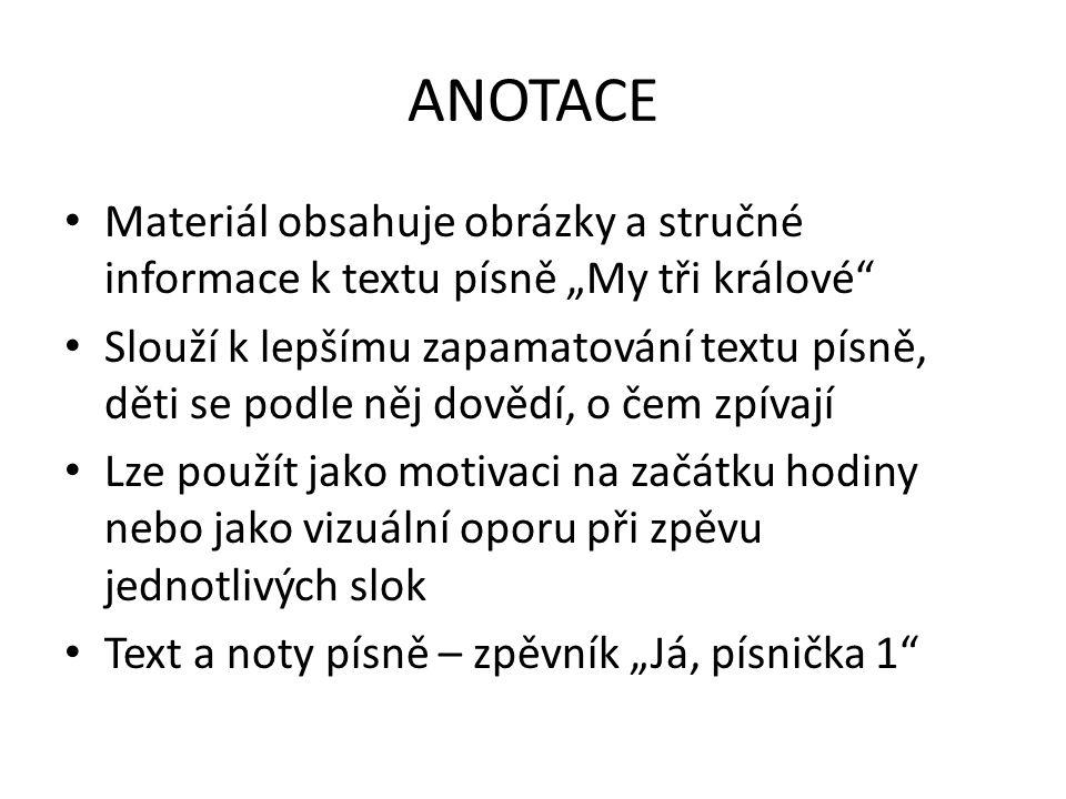 """ANOTACE Materiál obsahuje obrázky a stručné informace k textu písně """"My tři králové"""" Slouží k lepšímu zapamatování textu písně, děti se podle něj dově"""