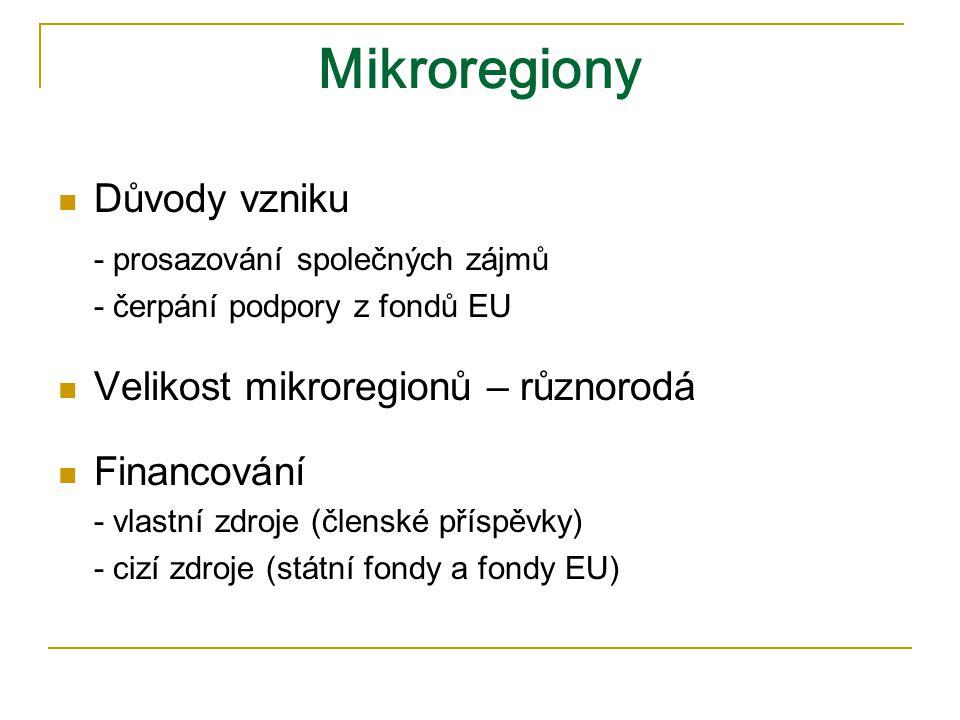 Mikroregiony Důvody vzniku - prosazování společných zájmů - čerpání podpory z fondů EU Velikost mikroregionů – různorodá Financování - vlastní zdroje (členské příspěvky) - cizí zdroje (státní fondy a fondy EU)