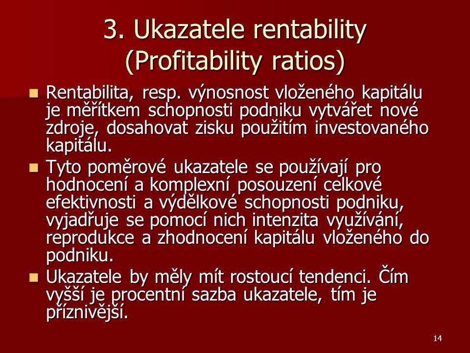 14 3. Ukazatele rentability (Profitability ratios) Rentabilita, resp. výnosnost vloženého kapitálu je měřítkem schopnosti podniku vytvářet nové zdroje