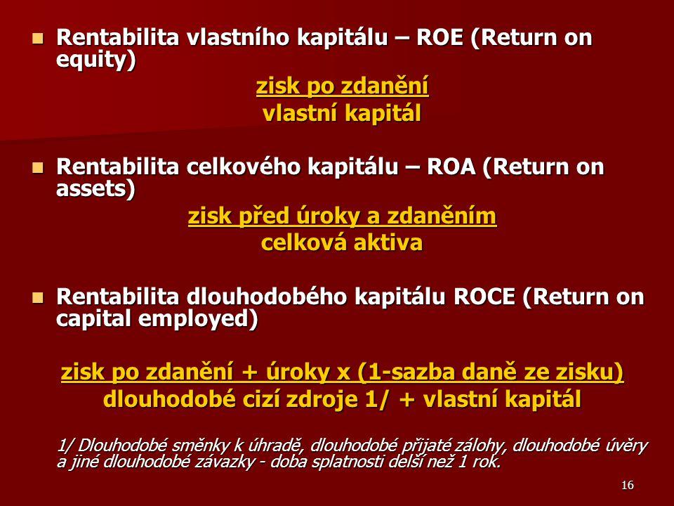 16 Rentabilita vlastního kapitálu – ROE (Return on equity) Rentabilita vlastního kapitálu – ROE (Return on equity) zisk po zdanění vlastní kapitál Rentabilita celkového kapitálu – ROA (Return on assets) Rentabilita celkového kapitálu – ROA (Return on assets) zisk před úroky a zdaněním celková aktiva Rentabilita dlouhodobého kapitálu ROCE (Return on capital employed) Rentabilita dlouhodobého kapitálu ROCE (Return on capital employed) zisk po zdanění + úroky x (1-sazba daně ze zisku) dlouhodobé cizí zdroje 1/ + vlastní kapitál 1/ Dlouhodobé směnky k úhradě, dlouhodobé přijaté zálohy, dlouhodobé úvěry a jiné dlouhodobé závazky - doba splatnosti delší než 1 rok.
