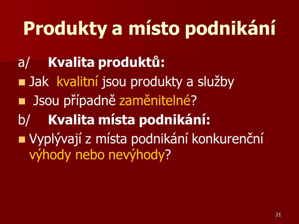 21 Produkty a místo podnikání a/Kvalita produktů: Jak kvalitní jsou produkty a služby Jsou případně zaměnitelné? b/Kvalita místa podnikání: Vyplývají