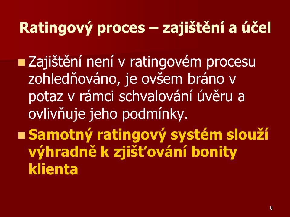8 Ratingový proces – zajištění a účel Zajištění není v ratingovém procesu zohledňováno, je ovšem bráno v potaz v rámci schvalování úvěru a ovlivňuje jeho podmínky.