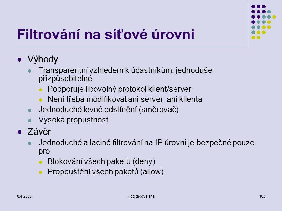 8.4.2008Počítačové sítě103 Filtrování na síťové úrovni Výhody Transparentní vzhledem k účastníkům, jednoduše přizpůsobitelné Podporuje libovolný proto