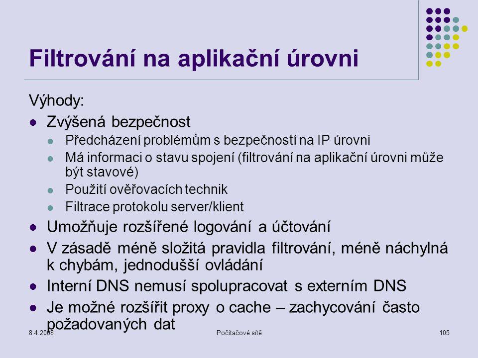8.4.2008Počítačové sítě105 Filtrování na aplikační úrovni Výhody: Zvýšená bezpečnost Předcházení problémům s bezpečností na IP úrovni Má informaci o s