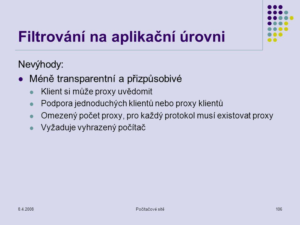 8.4.2008Počítačové sítě106 Filtrování na aplikační úrovni Nevýhody: Méně transparentní a přizpůsobivé Klient si může proxy uvědomit Podpora jednoduchý