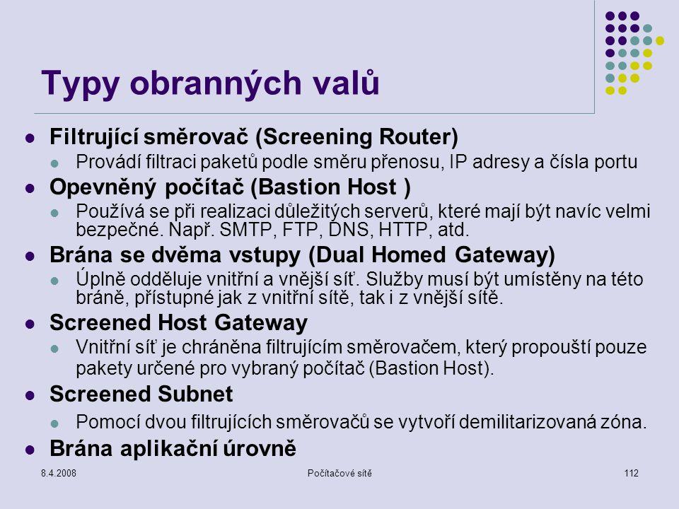 8.4.2008Počítačové sítě112 Typy obranných valů Filtrující směrovač (Screening Router) Provádí filtraci paketů podle směru přenosu, IP adresy a čísla p