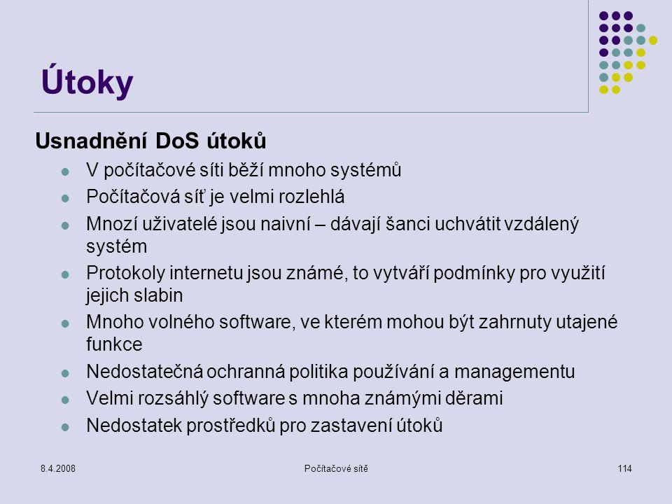 8.4.2008Počítačové sítě114 Útoky Usnadnění DoS útoků V počítačové síti běží mnoho systémů Počítačová síť je velmi rozlehlá Mnozí uživatelé jsou naivní