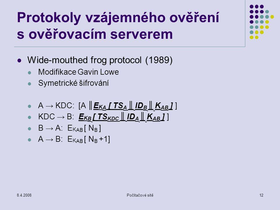 8.4.2008Počítačové sítě12 Protokoly vzájemného ověření s ověřovacím serverem Wide-mouthed frog protocol (1989) Modifikace Gavin Lowe Symetrické šifrov