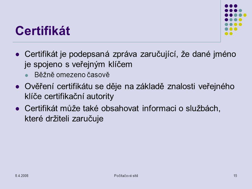8.4.2008Počítačové sítě15 Certifikát Certifikát je podepsaná zpráva zaručující, že dané jméno je spojeno s veřejným klíčem Běžně omezeno časově Ověřen