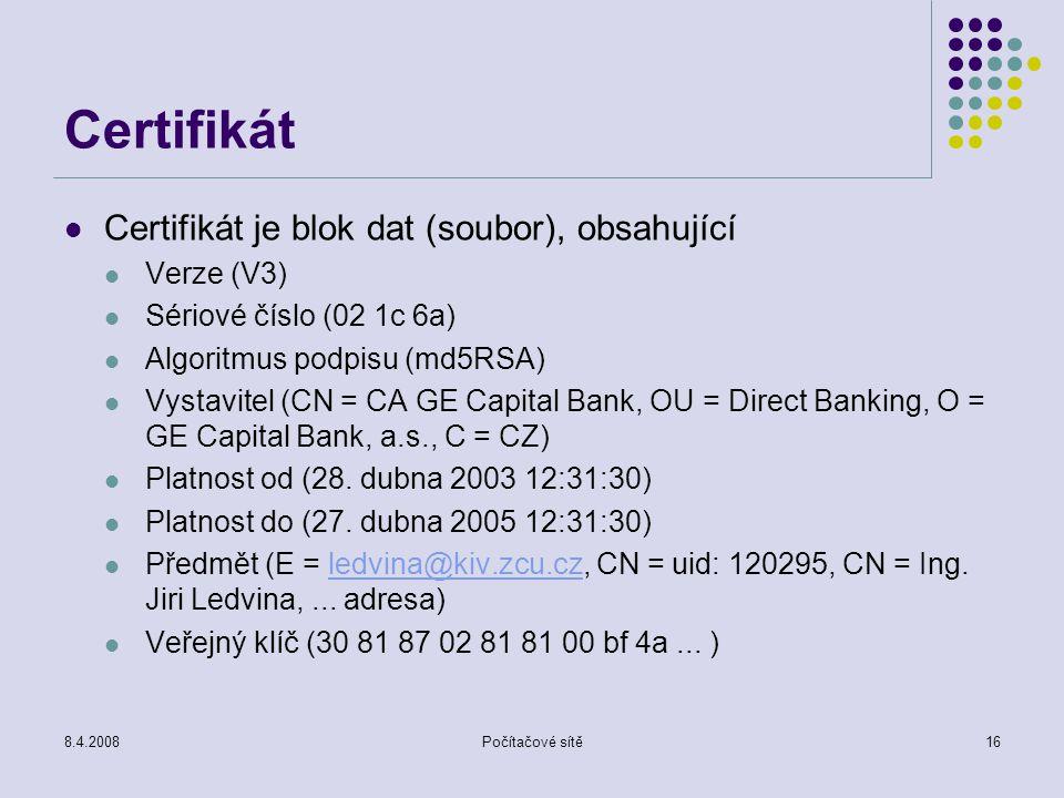 8.4.2008Počítačové sítě16 Certifikát Certifikát je blok dat (soubor), obsahující Verze (V3) Sériové číslo (02 1c 6a) Algoritmus podpisu (md5RSA) Vysta