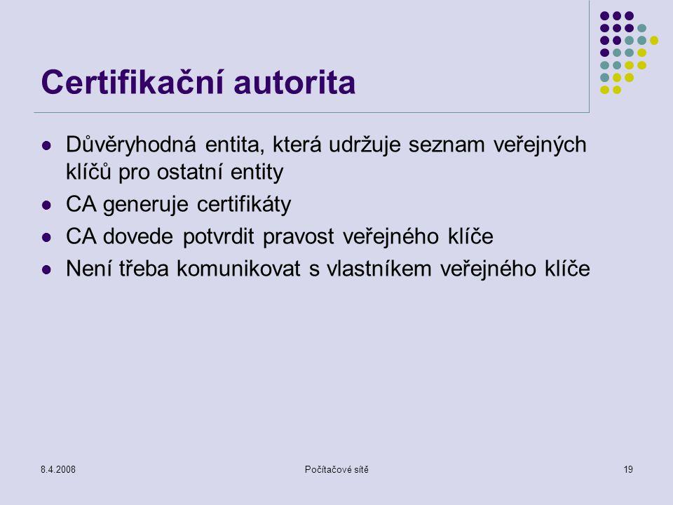 8.4.2008Počítačové sítě19 Certifikační autorita Důvěryhodná entita, která udržuje seznam veřejných klíčů pro ostatní entity CA generuje certifikáty CA