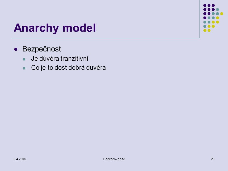 8.4.2008Počítačové sítě26 Anarchy model Bezpečnost Je důvěra tranzitivní Co je to dost dobrá důvěra