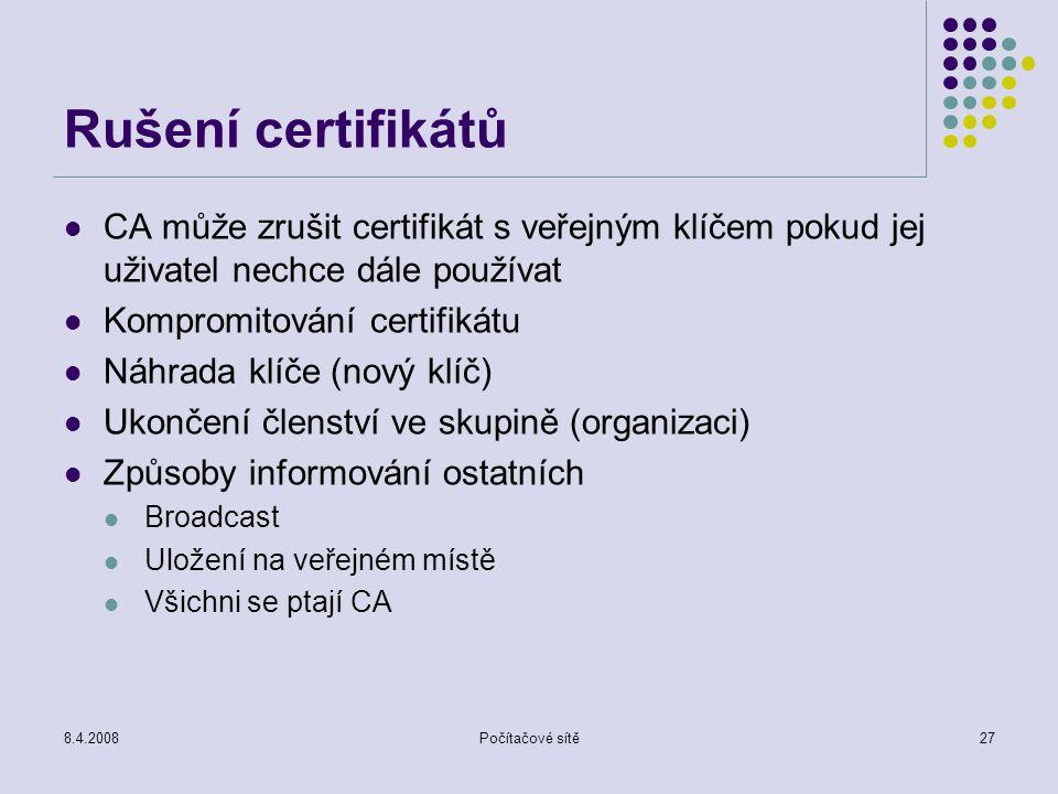8.4.2008Počítačové sítě27 Rušení certifikátů CA může zrušit certifikát s veřejným klíčem pokud jej uživatel nechce dále používat Kompromitování certif