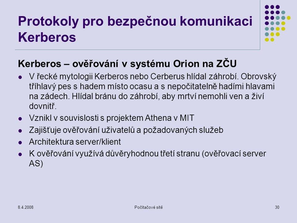 8.4.2008Počítačové sítě30 Protokoly pro bezpečnou komunikaci Kerberos Kerberos – ověřování v systému Orion na ZČU V řecké mytologii Kerberos nebo Cerb