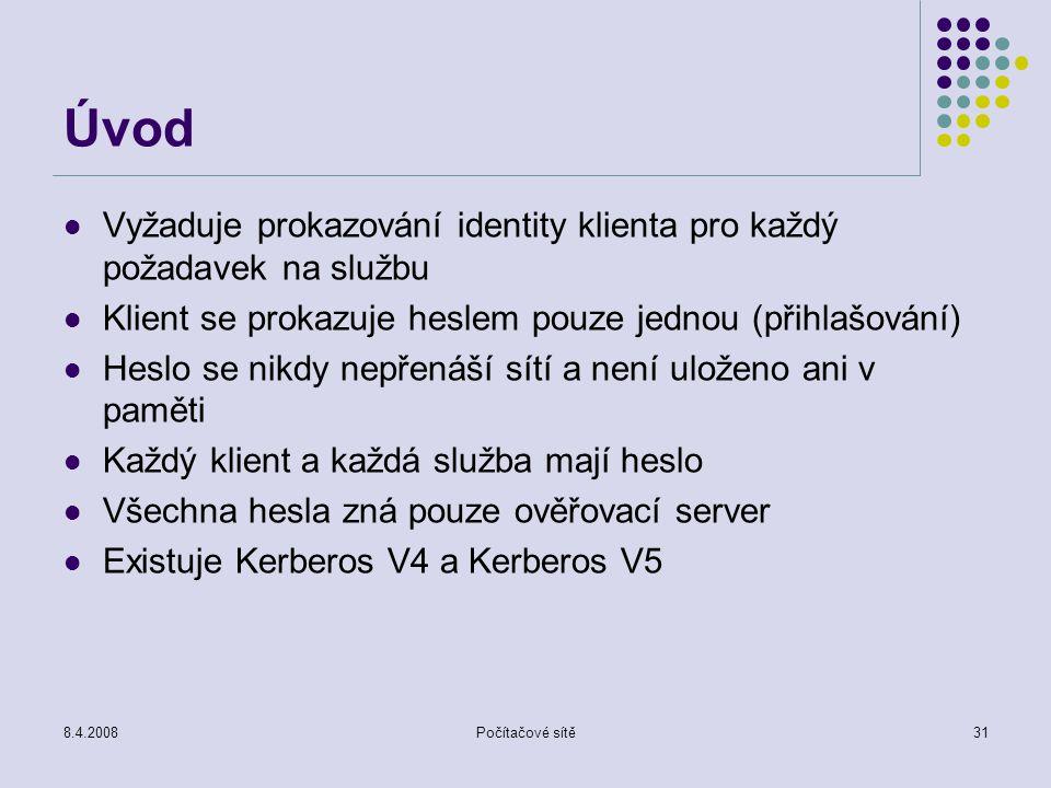 8.4.2008Počítačové sítě31 Úvod Vyžaduje prokazování identity klienta pro každý požadavek na službu Klient se prokazuje heslem pouze jednou (přihlašová