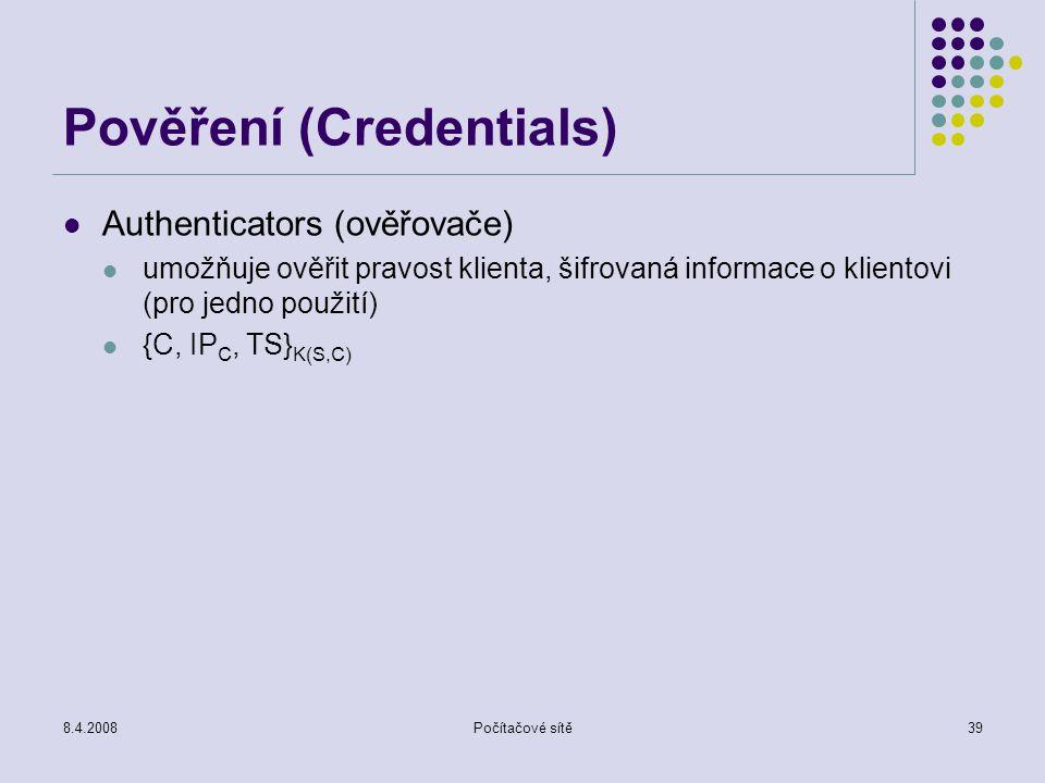 8.4.2008Počítačové sítě39 Pověření (Credentials) Authenticators (ověřovače) umožňuje ověřit pravost klienta, šifrovaná informace o klientovi (pro jedn