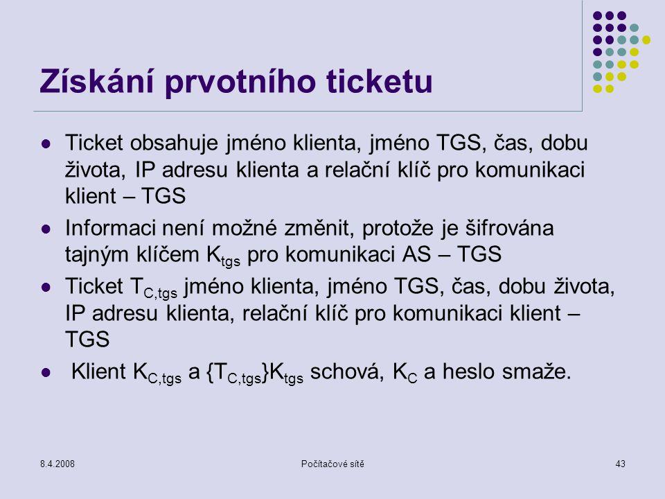 8.4.2008Počítačové sítě43 Získání prvotního ticketu Ticket obsahuje jméno klienta, jméno TGS, čas, dobu života, IP adresu klienta a relační klíč pro k