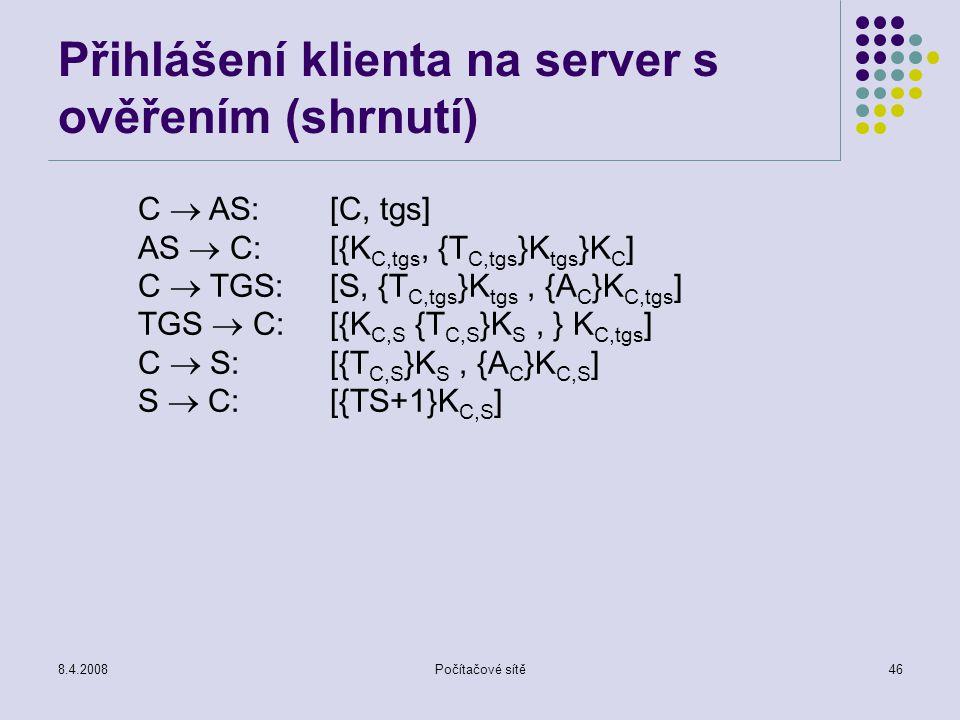 8.4.2008Počítačové sítě46 Přihlášení klienta na server s ověřením (shrnutí) C  AS:[C, tgs] AS  C:[{K C,tgs, {T C,tgs }K tgs }K C ] C  TGS: [S, {T C