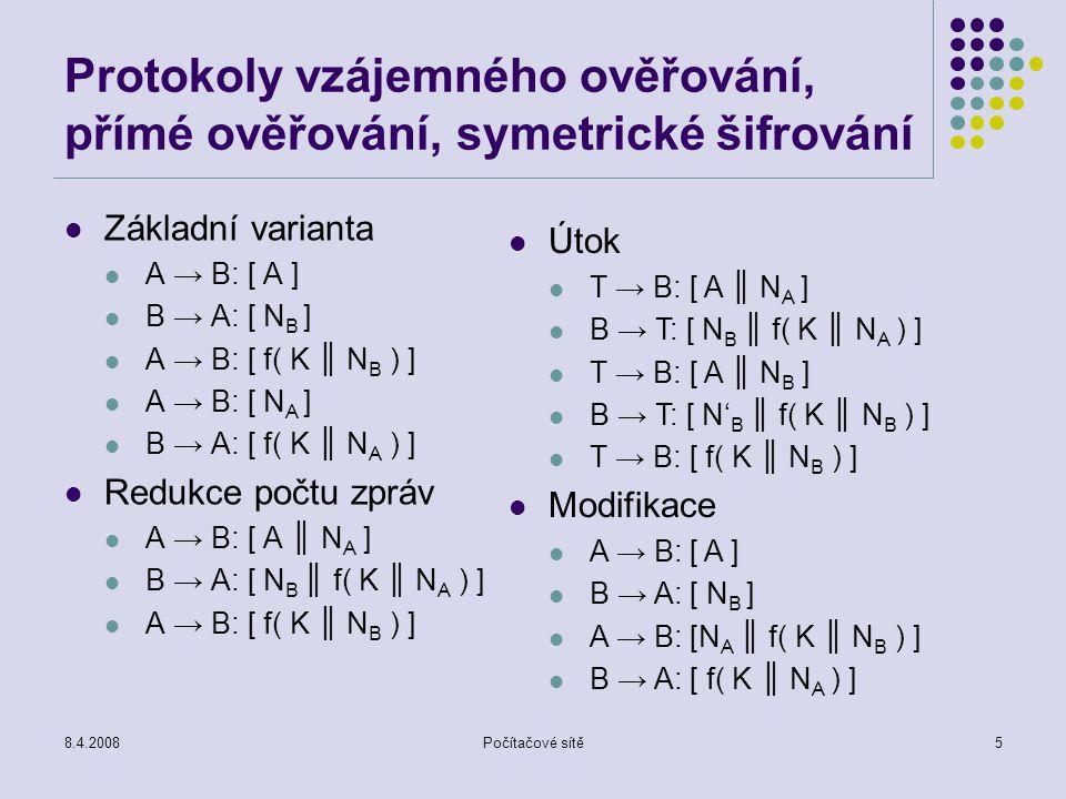8.4.2008Počítačové sítě5 Protokoly vzájemného ověřování, přímé ověřování, symetrické šifrování Základní varianta A → B: [ A ] B → A: [ N B ] A → B: [