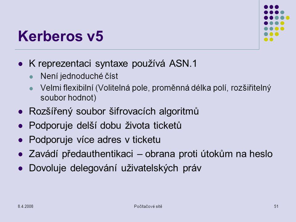 8.4.2008Počítačové sítě51 Kerberos v5 K reprezentaci syntaxe používá ASN.1 Není jednoduché číst Velmi flexibilní (Volitelná pole, proměnná délka polí,