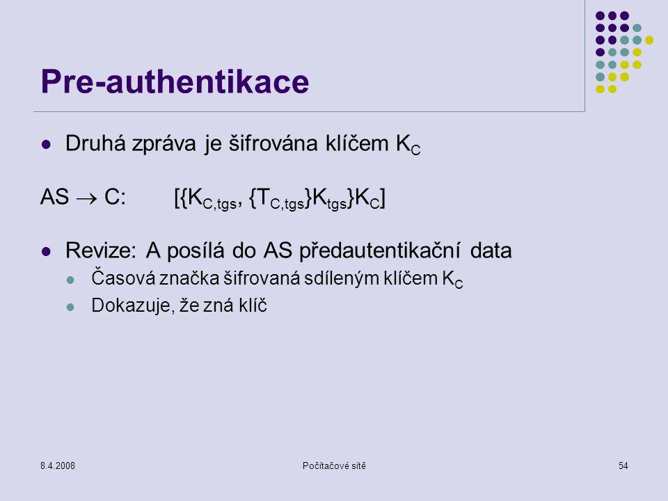 8.4.2008Počítačové sítě54 Pre-authentikace Druhá zpráva je šifrována klíčem K C AS  C:[{K C,tgs, {T C,tgs }K tgs }K C ] Revize: A posílá do AS předau